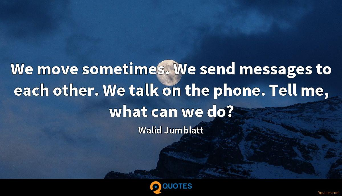 We move sometimes. We send messages to each other. We talk on the phone. Tell me, what can we do?