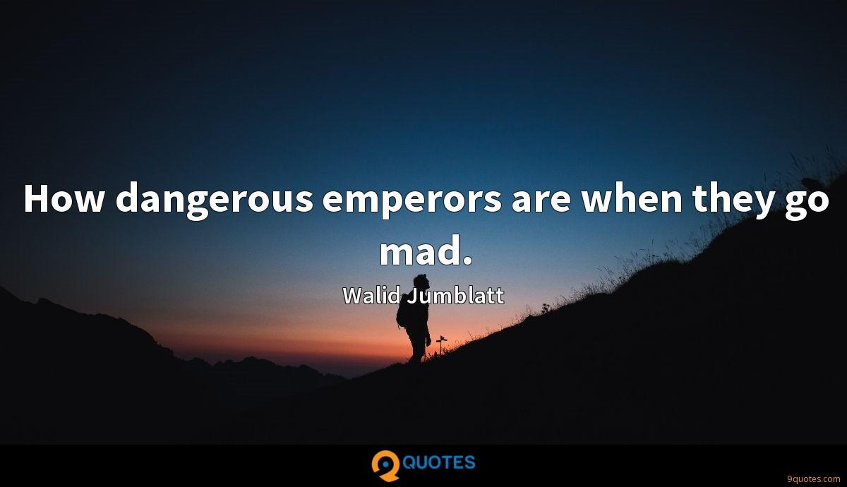 How dangerous emperors are when they go mad.
