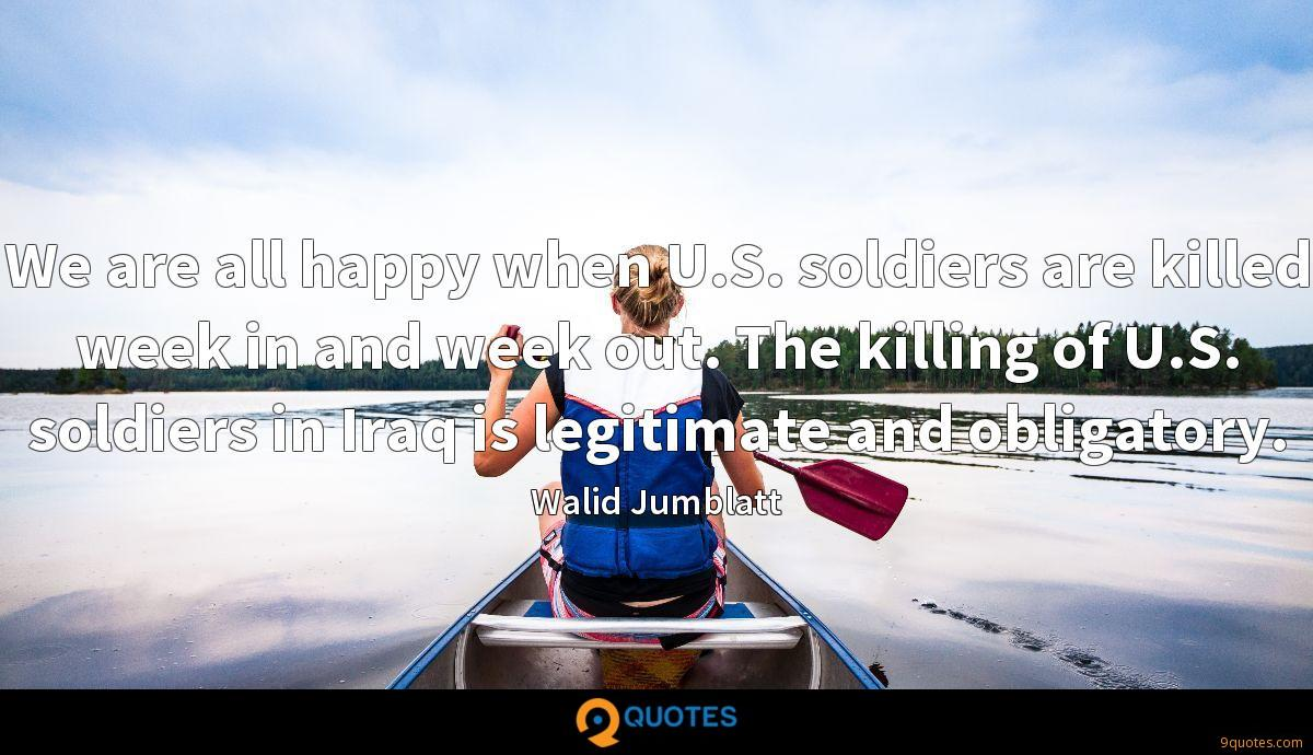 We are all happy when U.S. soldiers are killed week in and week out. The killing of U.S. soldiers in Iraq is legitimate and obligatory.