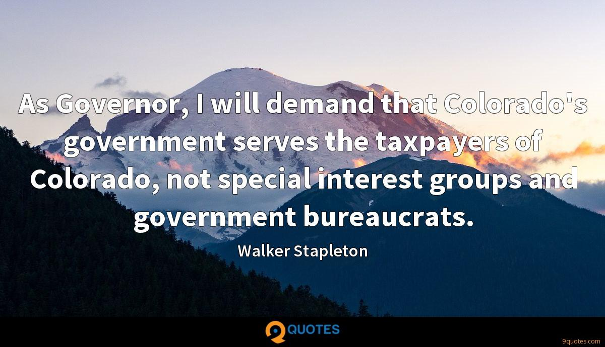 As Governor, I will demand that Colorado's government serves the taxpayers of Colorado, not special interest groups and government bureaucrats.