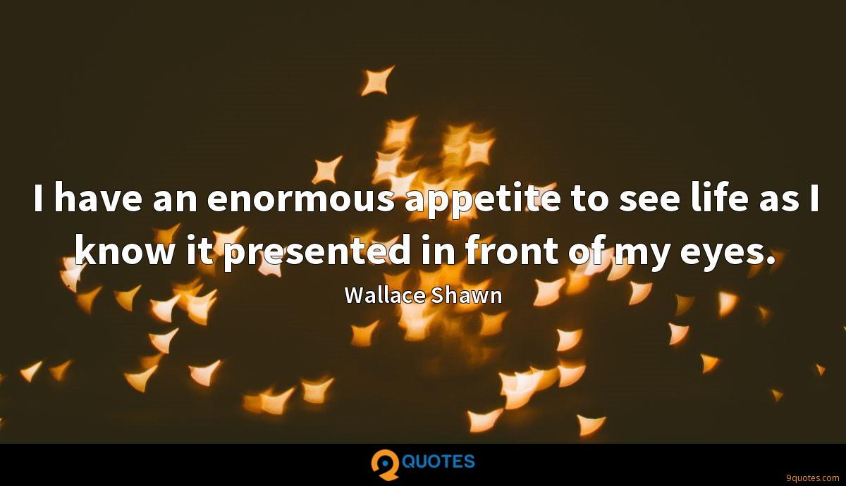 I have an enormous appetite to see life as I know it presented in front of my eyes.