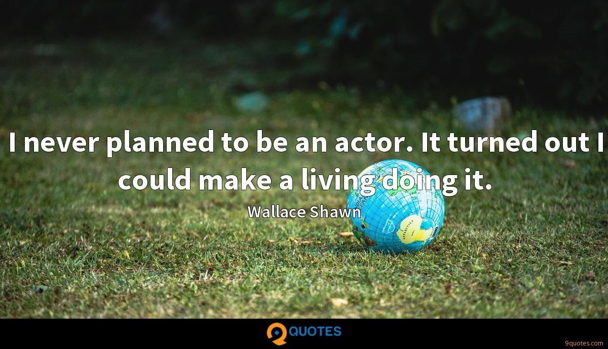 I never planned to be an actor. It turned out I could make a living doing it.