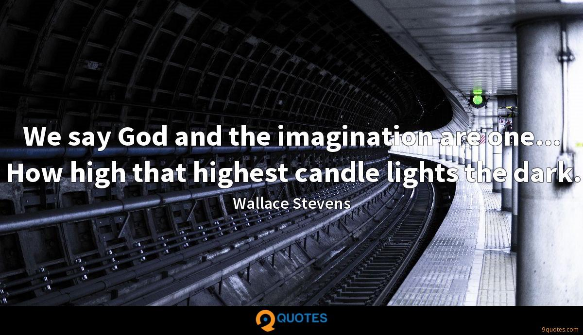 We say God and the imagination are one... How high that highest candle lights the dark.