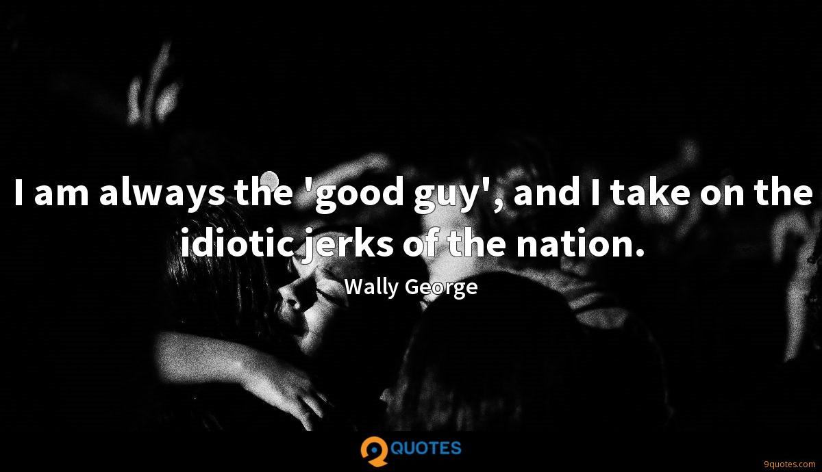 I am always the 'good guy', and I take on the idiotic jerks of the nation.