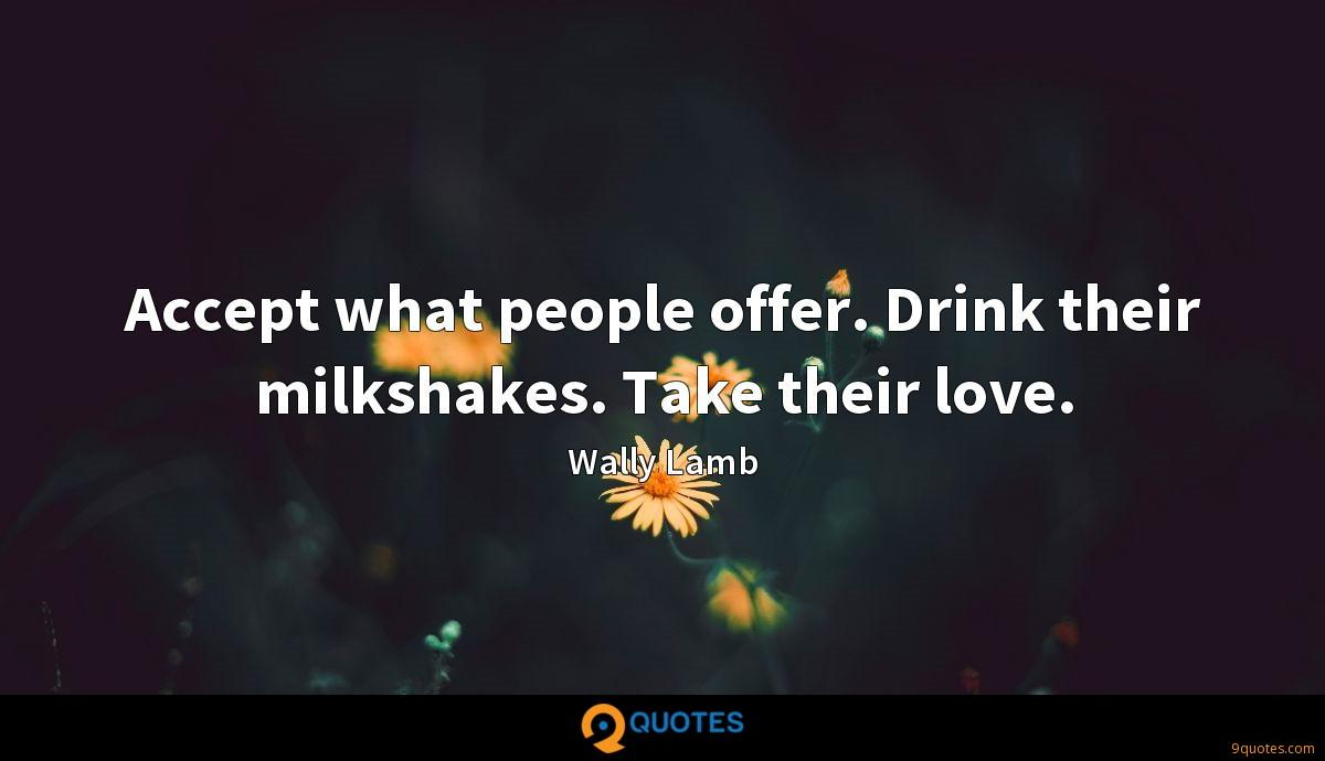 Accept what people offer. Drink their milkshakes. Take their love.