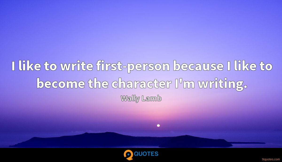 I like to write first-person because I like to become the character I'm writing.