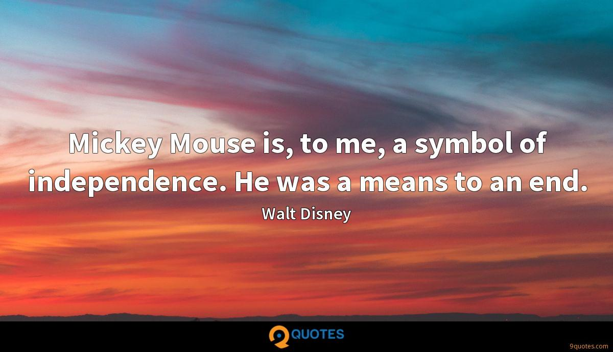 Mickey Mouse is, to me, a symbol of independence. He was a means to an end.