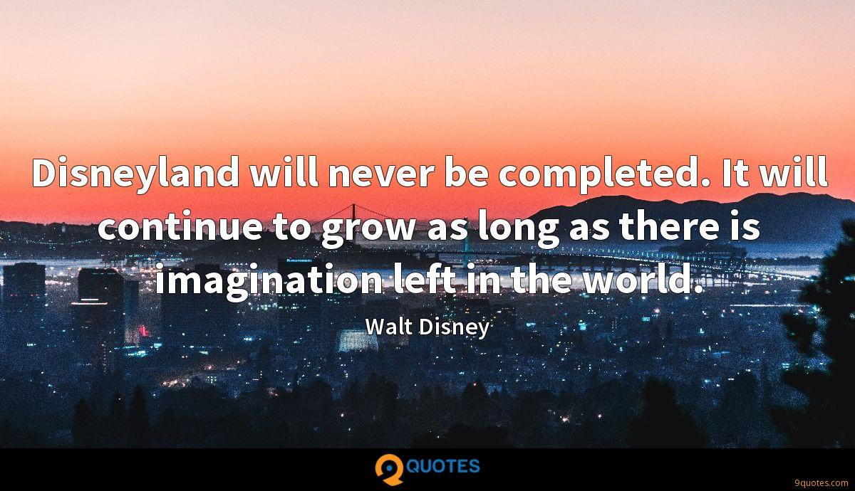 Disneyland will never be completed. It will continue to grow as long as there is imagination left in the world.