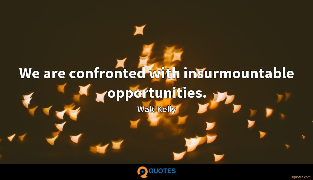 We are confronted with insurmountable opportunities.