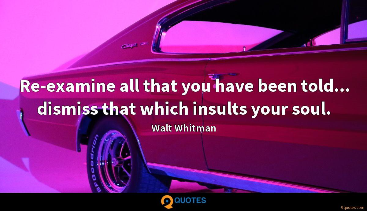 Re-examine all that you have been told... dismiss that which insults your soul.