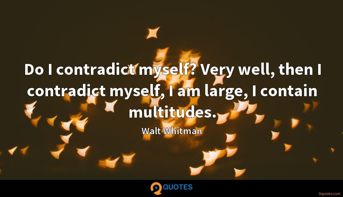 Do I contradict myself? Very well, then I contradict myself, I am large, I contain multitudes.