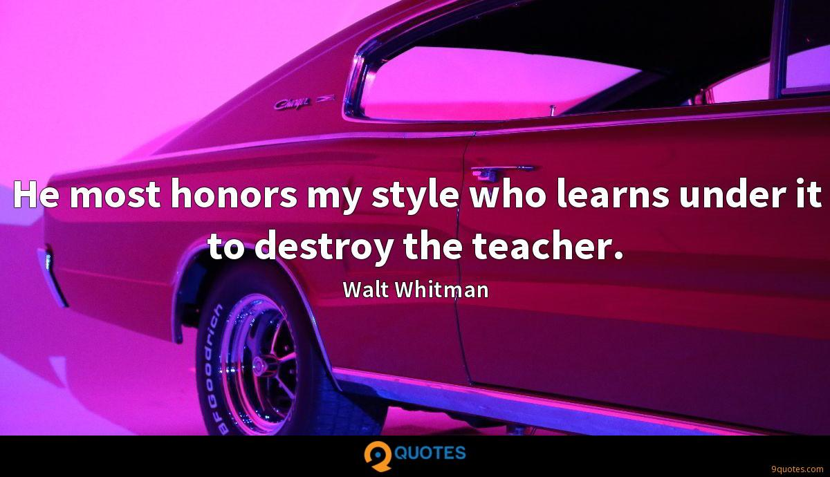 He most honors my style who learns under it to destroy the teacher.