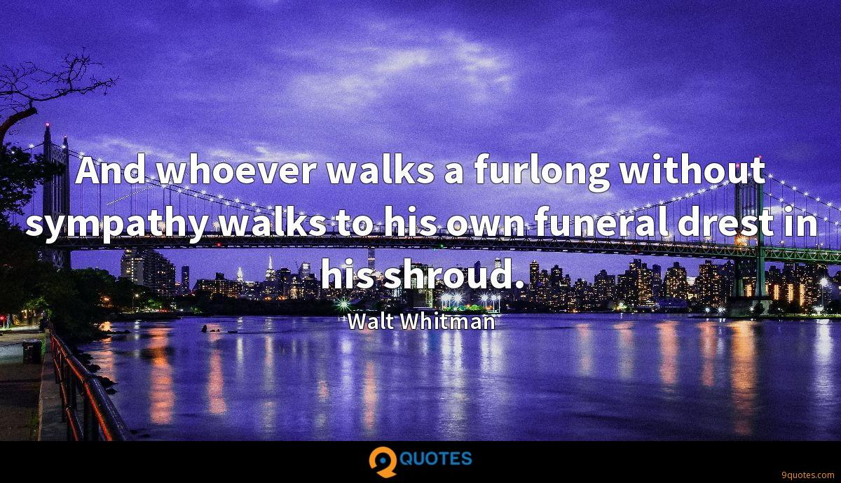 And whoever walks a furlong without sympathy walks to his own funeral drest in his shroud.