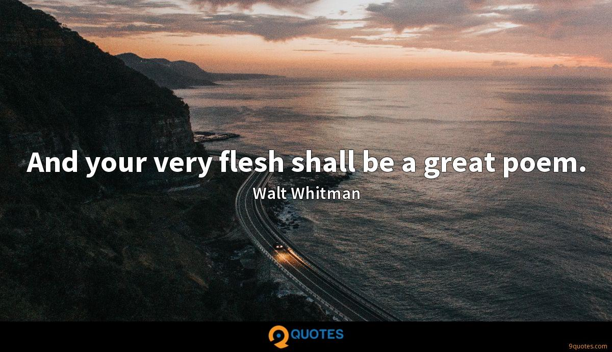 And your very flesh shall be a great poem.