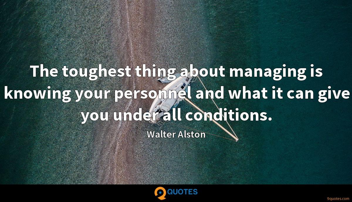 The toughest thing about managing is knowing your personnel and what it can give you under all conditions.