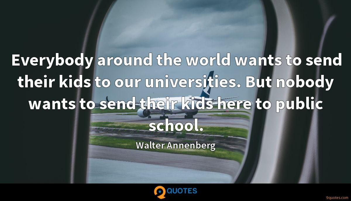 Everybody around the world wants to send their kids to our universities. But nobody wants to send their kids here to public school.