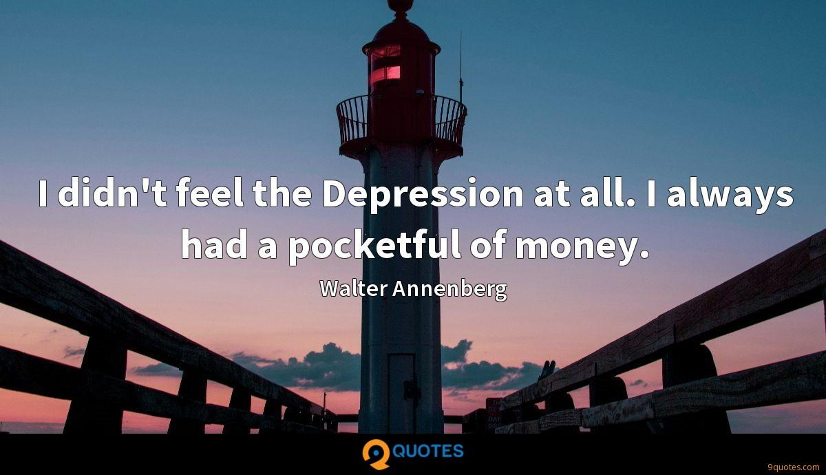 I didn't feel the Depression at all. I always had a pocketful of money.