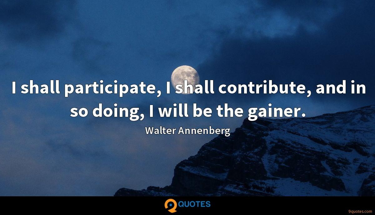 I shall participate, I shall contribute, and in so doing, I will be the gainer.