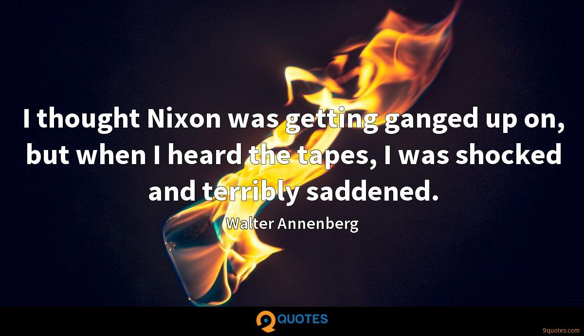 I thought Nixon was getting ganged up on, but when I heard the tapes, I was shocked and terribly saddened.