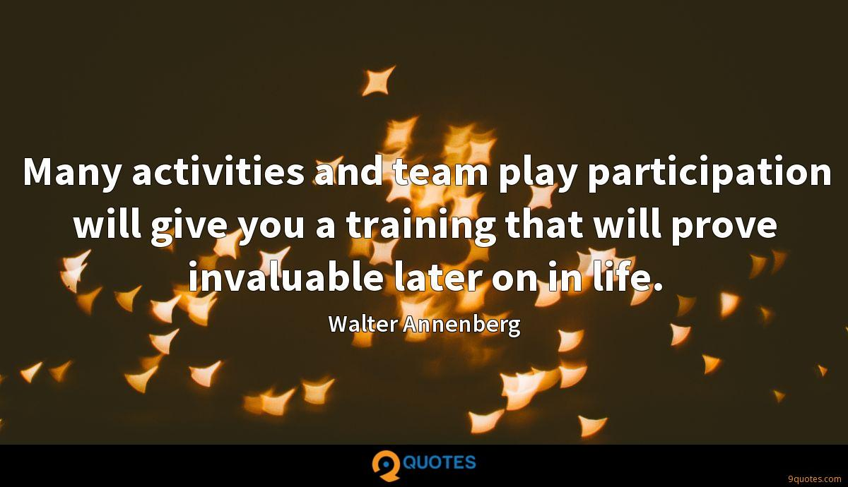 Many activities and team play participation will give you a training that will prove invaluable later on in life.