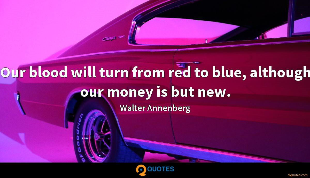 Our blood will turn from red to blue, although our money is but new.
