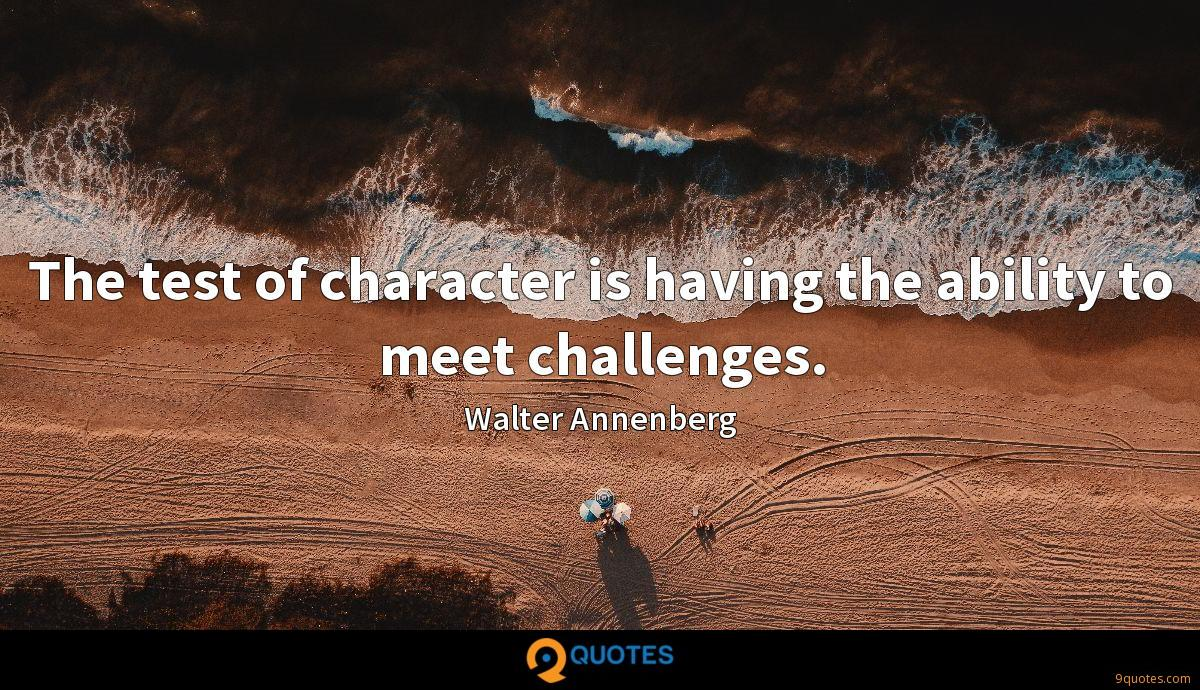 The test of character is having the ability to meet challenges.