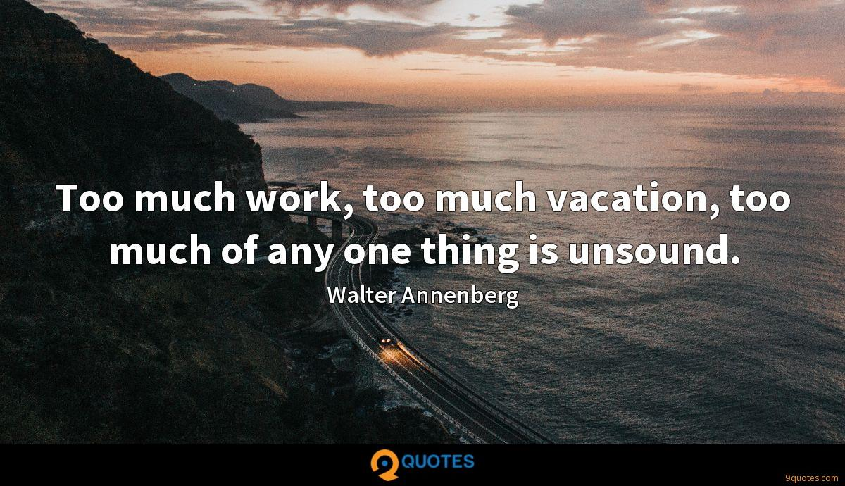 Too much work, too much vacation, too much of any one thing is unsound.