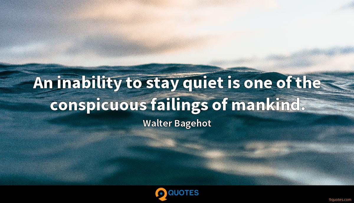 An inability to stay quiet is one of the conspicuous failings of mankind.