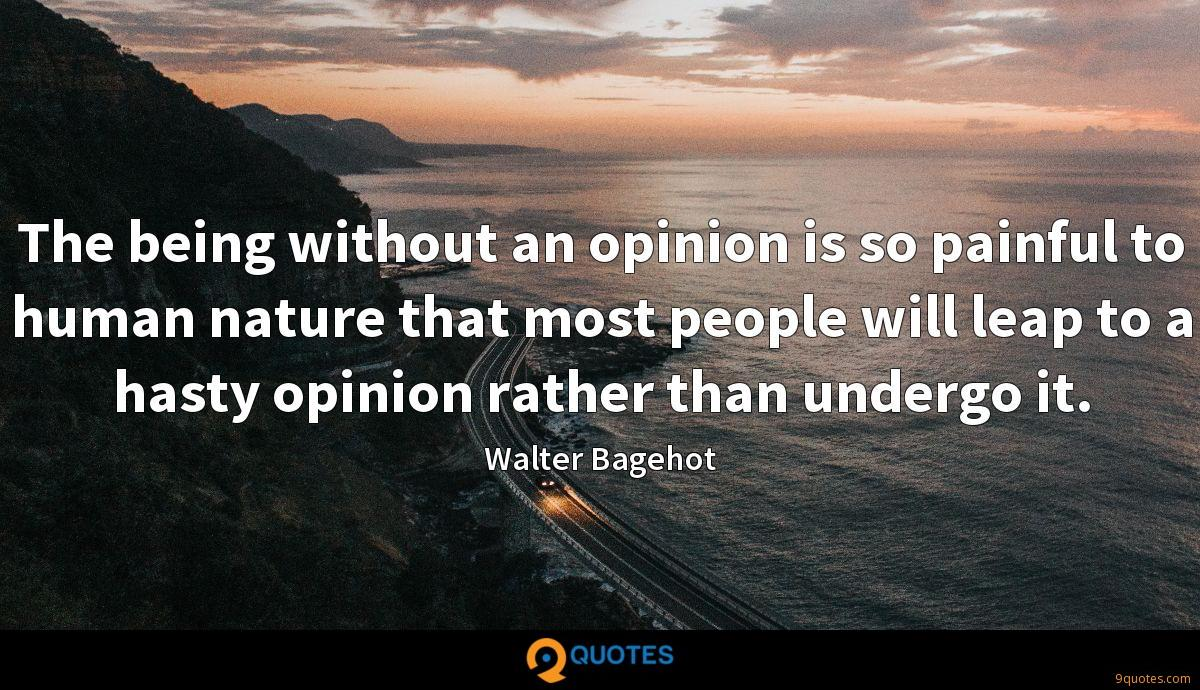 The being without an opinion is so painful to human nature that most people will leap to a hasty opinion rather than undergo it.