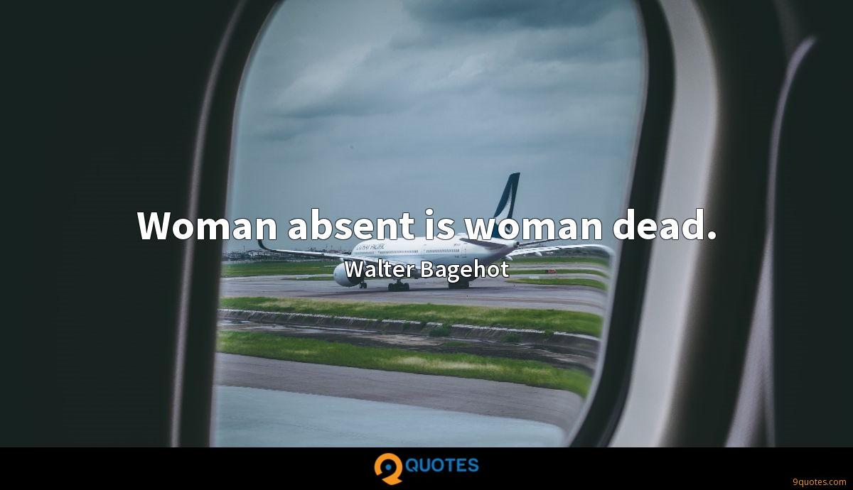 Woman absent is woman dead.