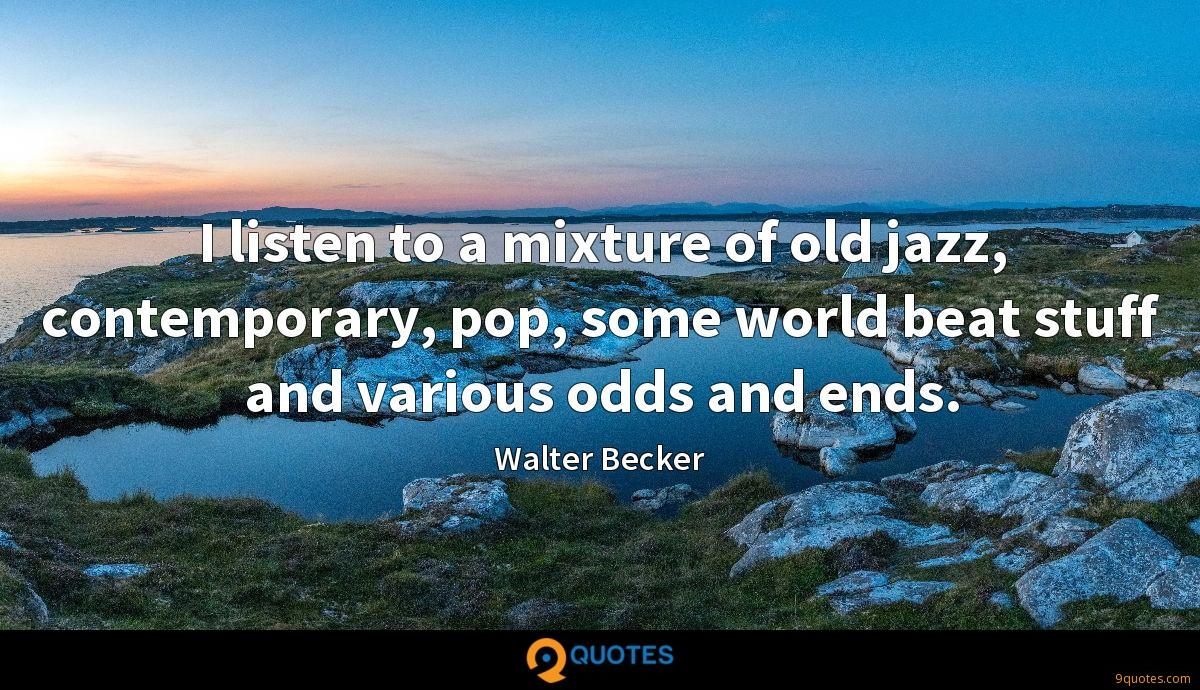 I listen to a mixture of old jazz, contemporary, pop, some world beat stuff and various odds and ends.