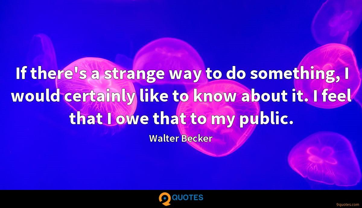 If there's a strange way to do something, I would certainly like to know about it. I feel that I owe that to my public.