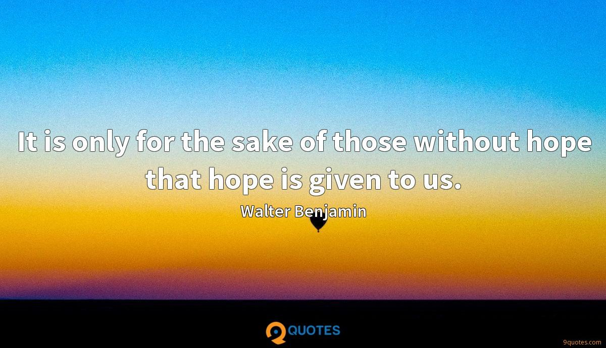 It is only for the sake of those without hope that hope is given to us.