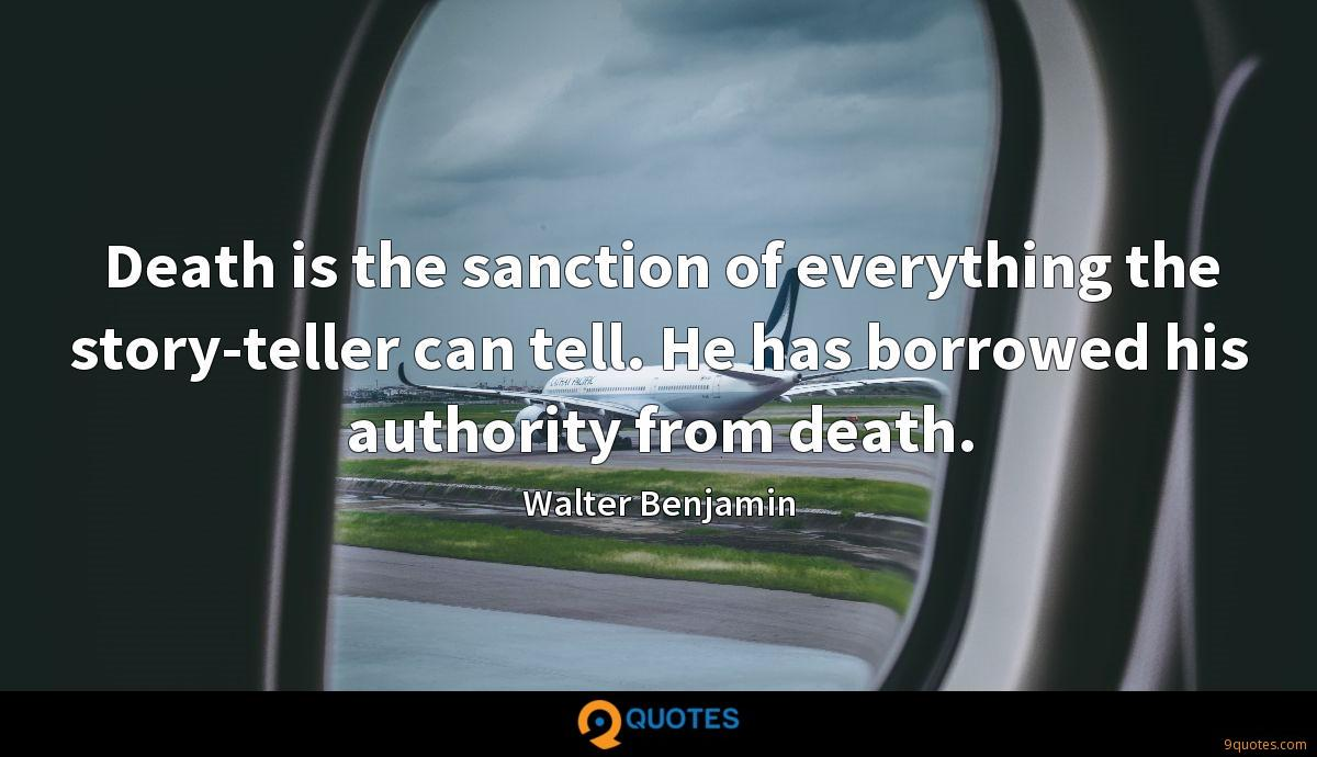 Death is the sanction of everything the story-teller can tell. He has borrowed his authority from death.