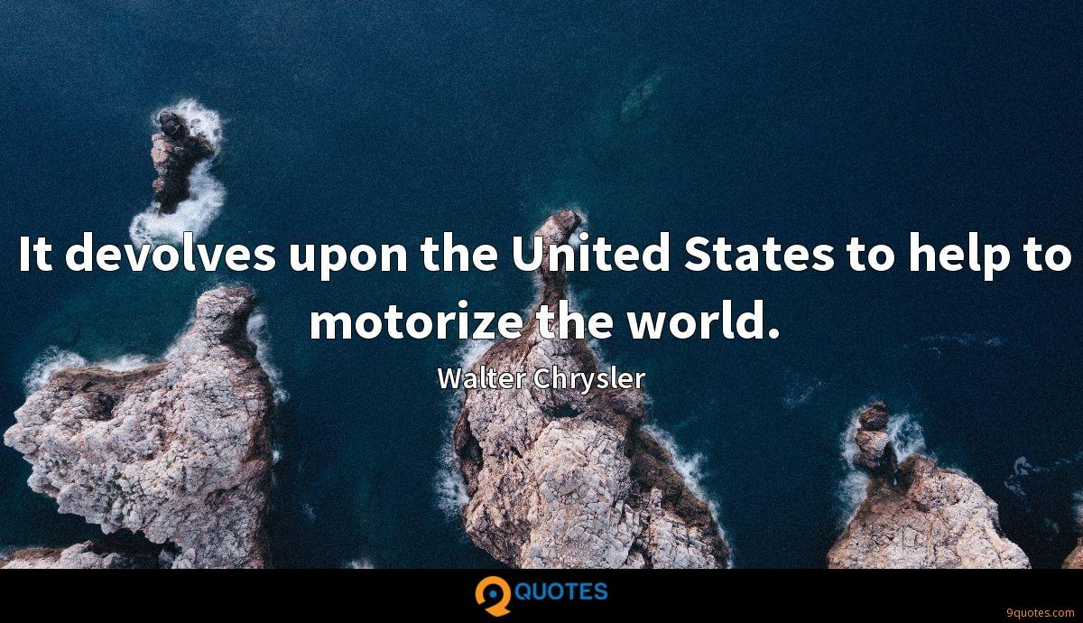 It devolves upon the United States to help to motorize the world.