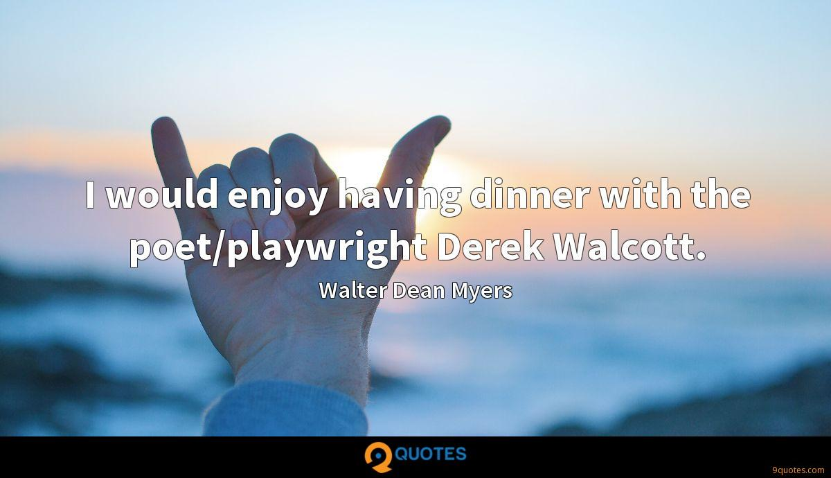 I would enjoy having dinner with the poet/playwright Derek Walcott.