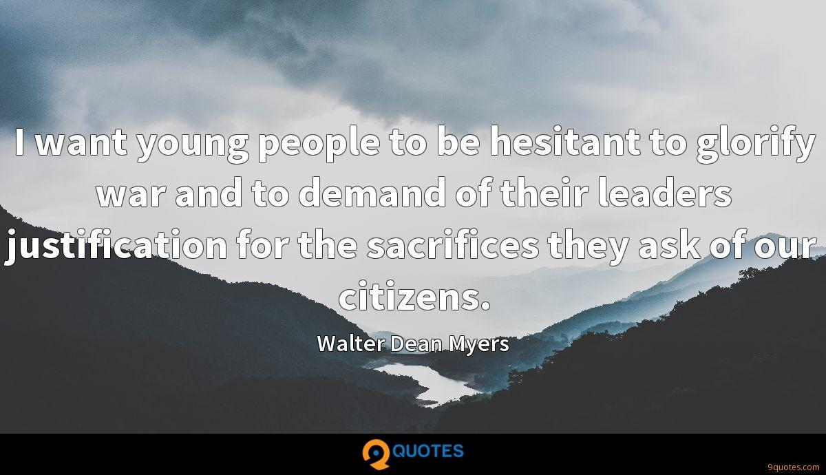 I want young people to be hesitant to glorify war and to demand of their leaders justification for the sacrifices they ask of our citizens.