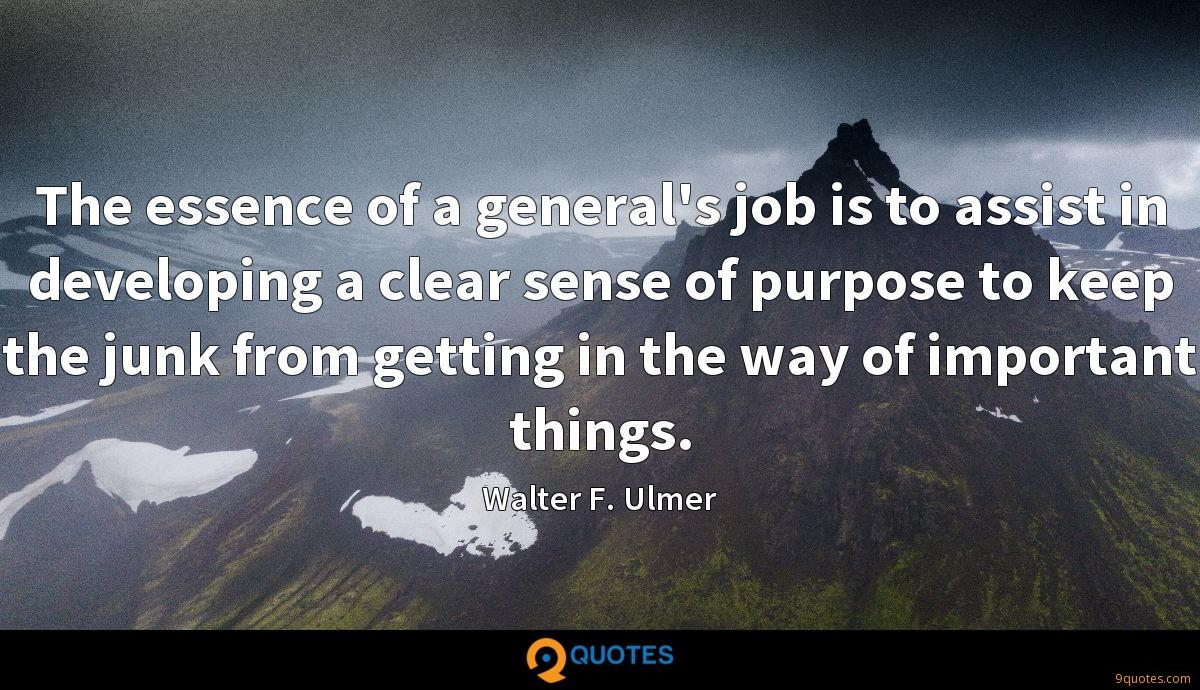 The essence of a general's job is to assist in developing a clear sense of purpose to keep the junk from getting in the way of important things.