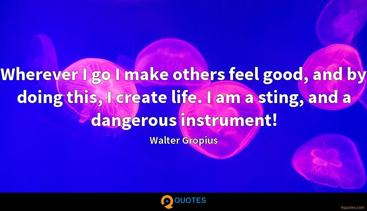 Wherever I go I make others feel good, and by doing this, I create life. I am a sting, and a dangerous instrument!