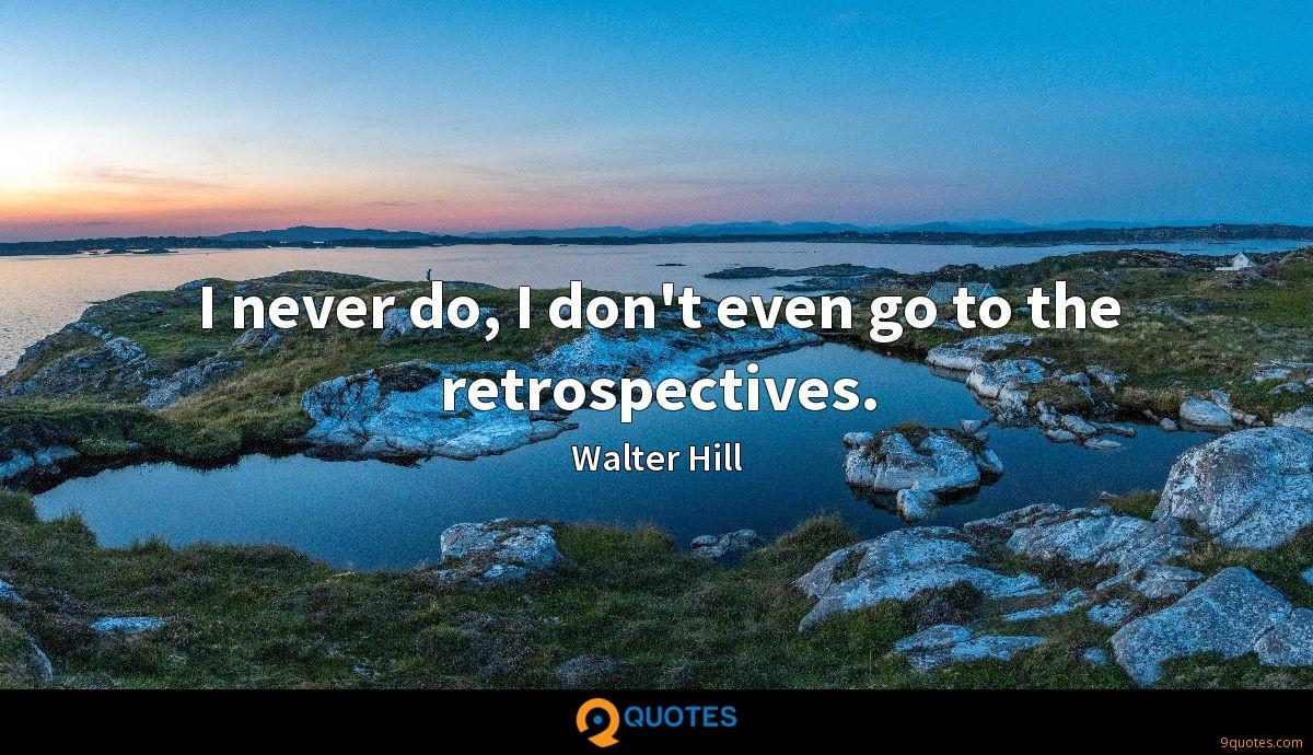 I never do, I don't even go to the retrospectives.