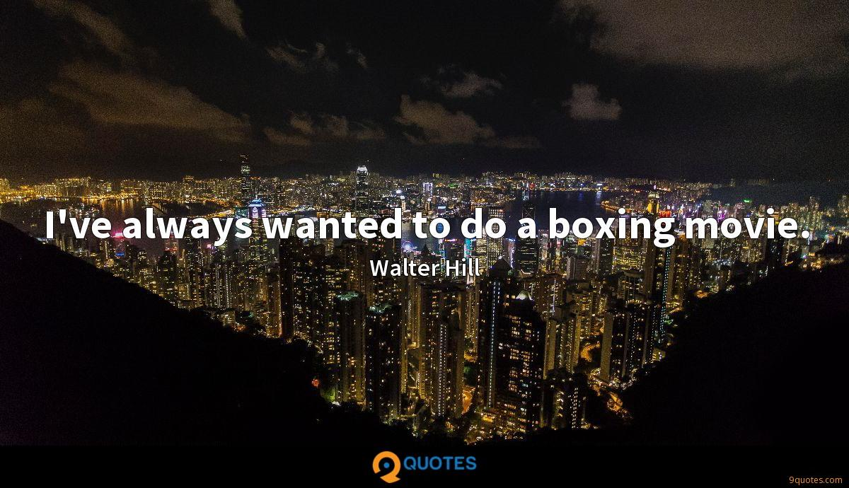 I've always wanted to do a boxing movie.