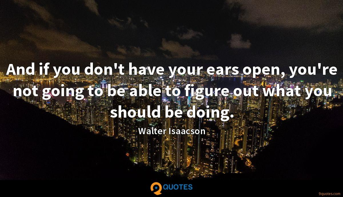 And if you don't have your ears open, you're not going to be able to figure out what you should be doing.
