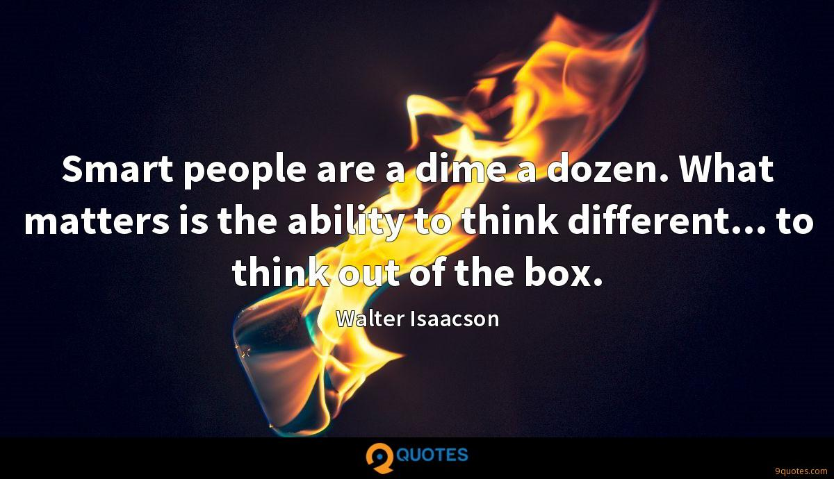 Smart people are a dime a dozen. What matters is the ability to think different... to think out of the box.