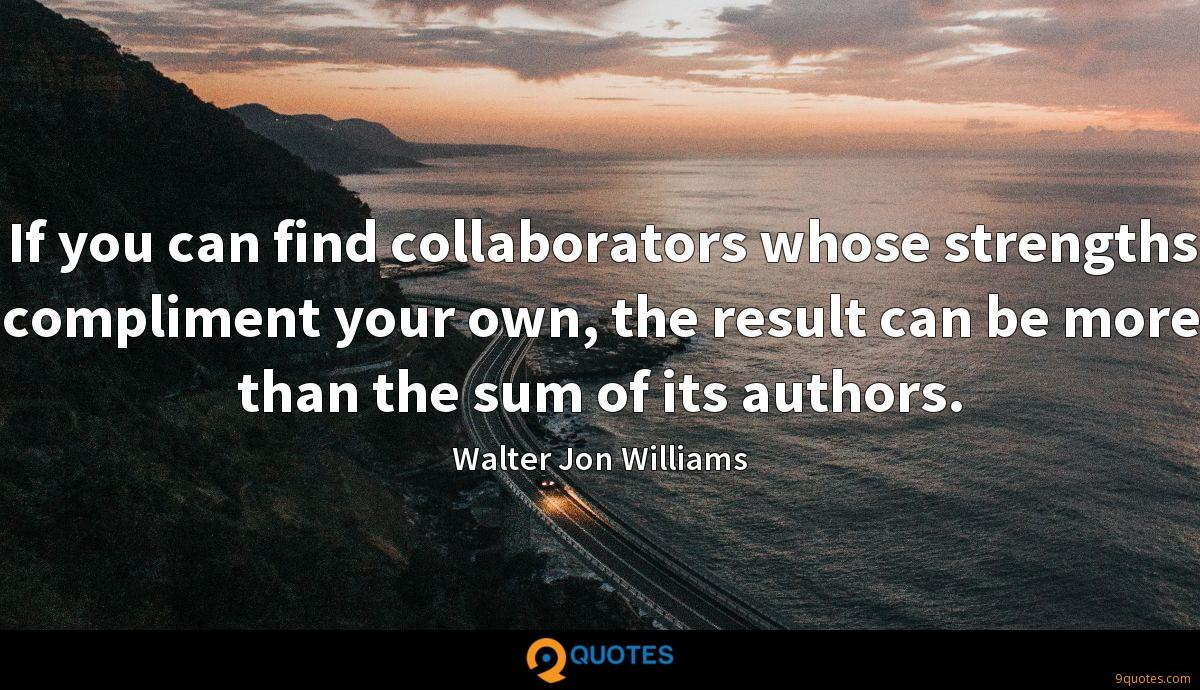 If you can find collaborators whose strengths compliment your own, the result can be more than the sum of its authors.