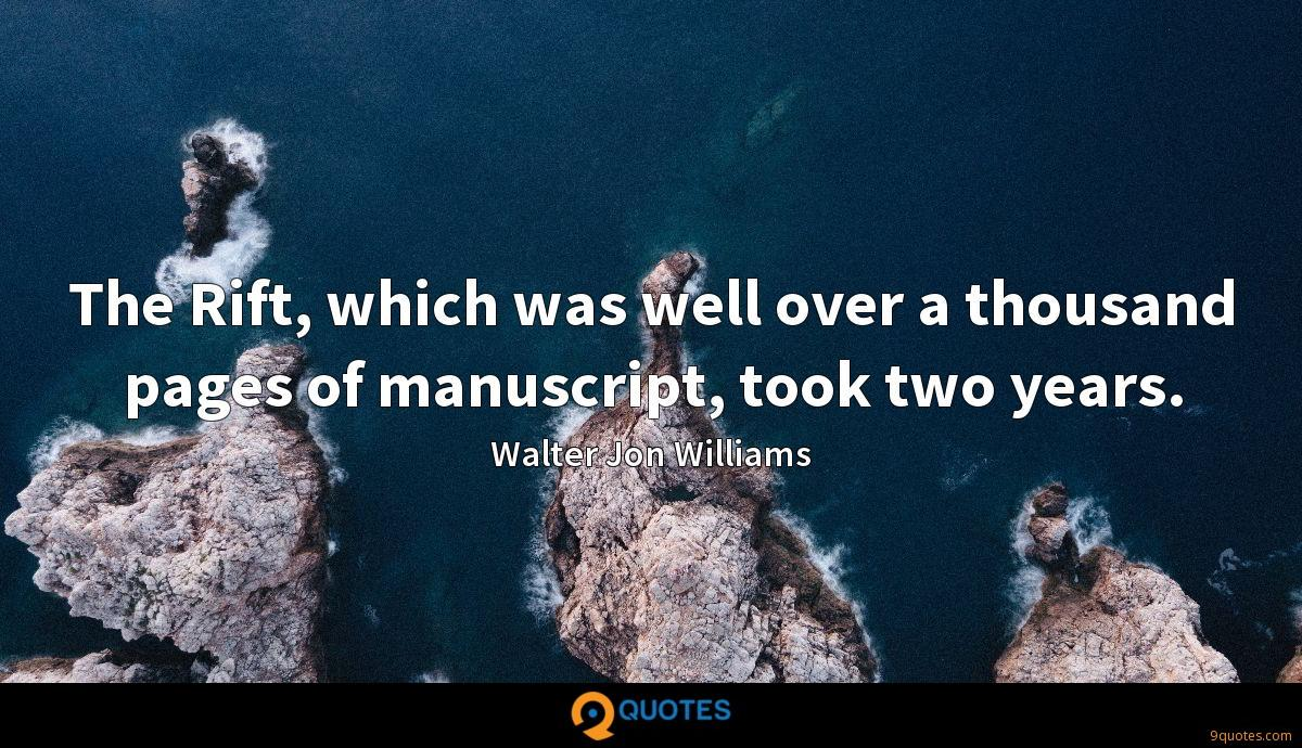 The Rift, which was well over a thousand pages of manuscript, took two years.