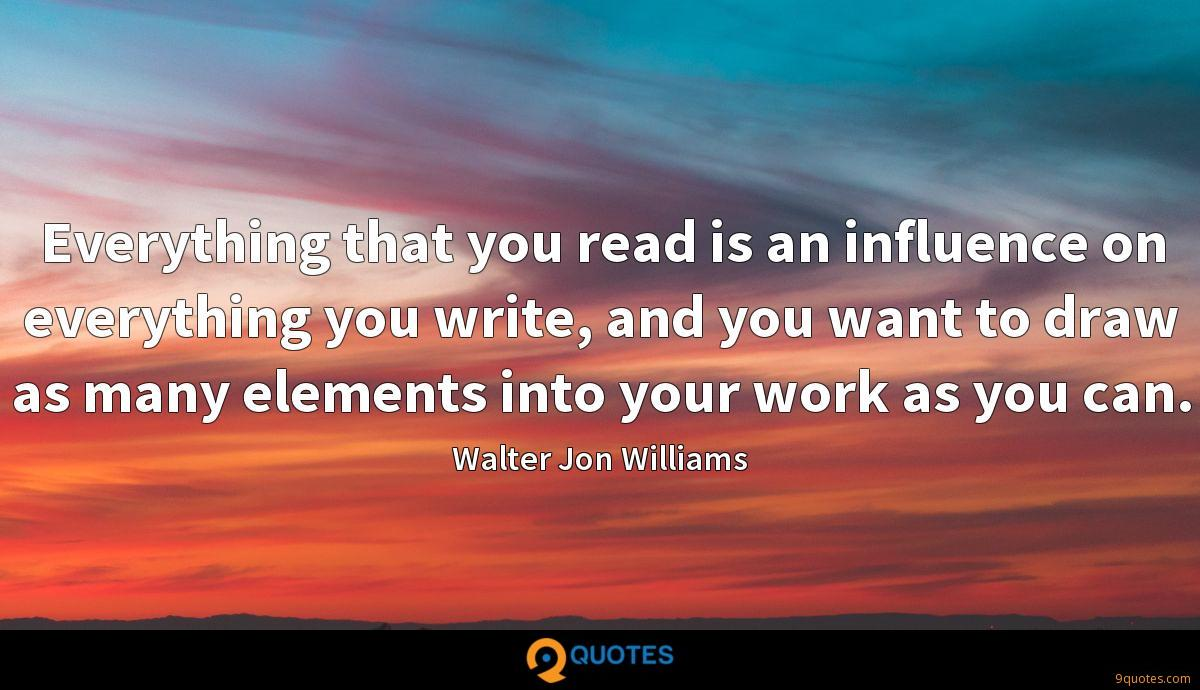 Everything that you read is an influence on everything you write, and you want to draw as many elements into your work as you can.