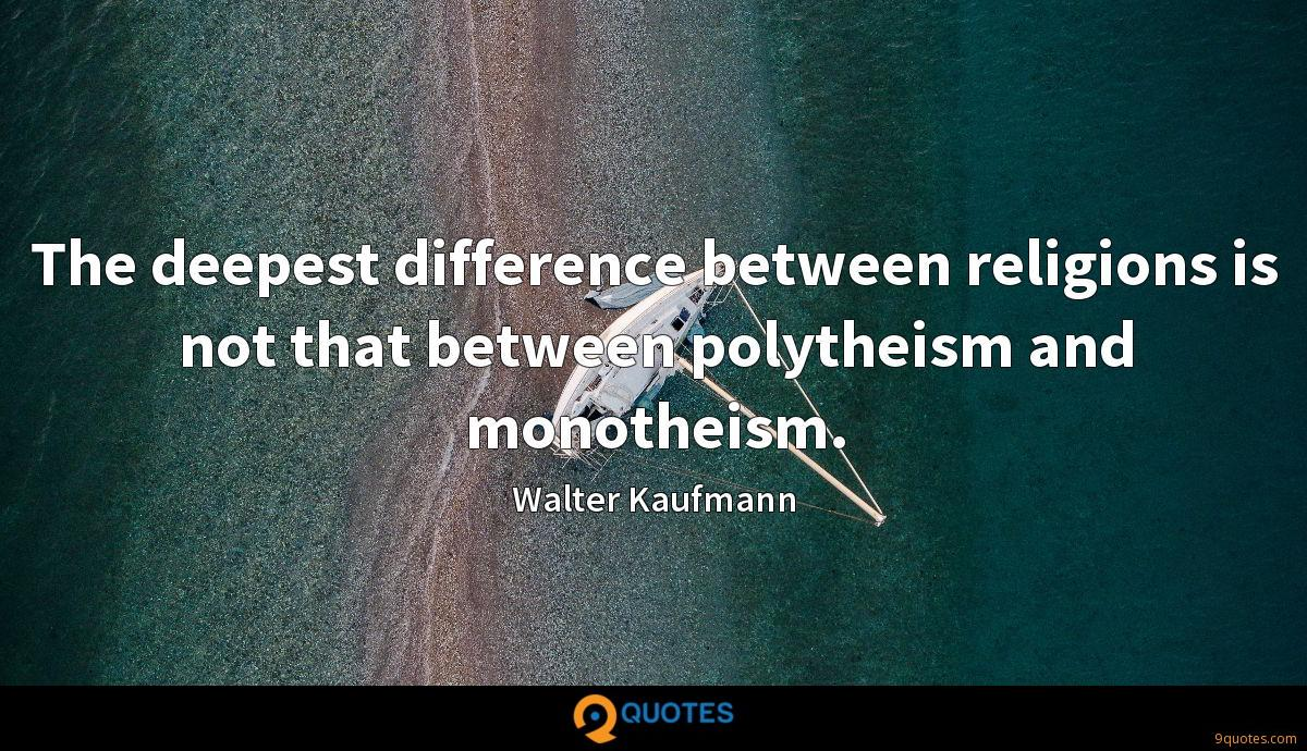 The deepest difference between religions is not that between polytheism and monotheism.