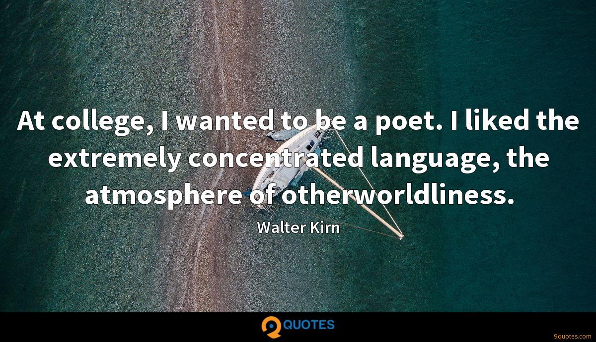 At college, I wanted to be a poet. I liked the extremely concentrated language, the atmosphere of otherworldliness.