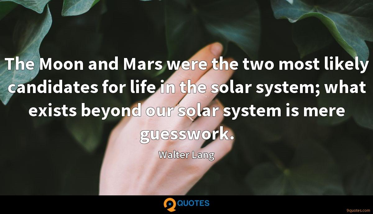 The Moon and Mars were the two most likely candidates for life in the solar system; what exists beyond our solar system is mere guesswork.