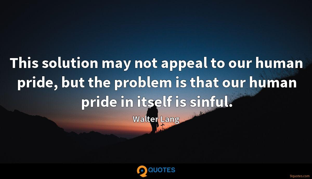 This solution may not appeal to our human pride, but the problem is that our human pride in itself is sinful.